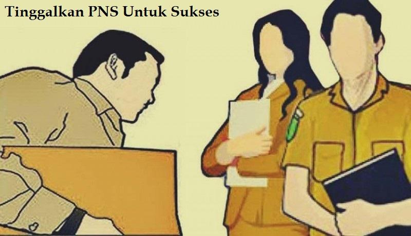 Tinggalkan PNS Untuk Sukses